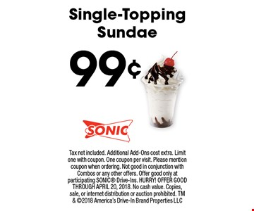99¢ Single-ToppingSundae. Tax not included. Additional Add-Ons cost extra. Limit one with coupon. One coupon per visit. Please mention coupon when ordering. Not good in conjunction with Combos or any other offers. Offer good only at participating SONIC Drive-Ins. HURRY! OFFER GOOD THROUGH APRIL 20, 2018. No cash value. Copies, sale, or internet distribution or auction prohibited. TM & 2018 America's Drive-In Brand Properties LLC
