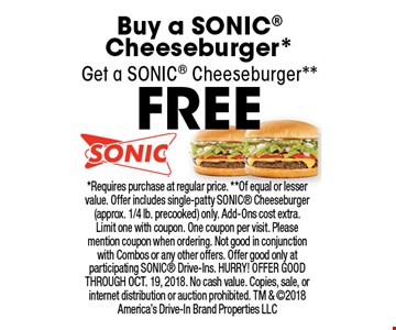 FREE Sonic Cheeseburger*. Buy a Sonic Cheeseburger*, Get a SONIC Cheeseburger**. *Requires purchase at regular price. **Of equal or lesser value. Offer includes single-patty SONIC Cheeseburger (approx. 1/4 lb. precooked) only. Add-Ons cost extra. Limit one with coupon. One coupon per visit. Please mention coupon when ordering. Not good in conjunction with Combos or any other offers. Offer good only at participating SONIC Drive-Ins. HURRY! OFFER GOOD THROUGH OCT. 19, 2018. No cash value. Copies, sale, or internet distribution or auction prohibited. TM & 2018 America's Drive-In Brand Properties LLC