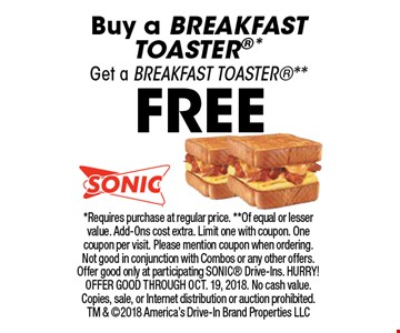 FREE BREAKFAST TOASTER. Buy a BREAKFAST TOASTER*, Get a BREAKFAST TOASTER**. *Requires purchase at regular price. **Of equal or lesser value. Add-Ons cost extra. Limit one with coupon. One coupon per visit. Please mention coupon when ordering. Not good in conjunction with Combos or any other offers. Offer good only at participating SONIC Drive-Ins. HURRY! OFFER GOOD THROUGH OCT. 19, 2018. No cash value. Copies, sale, or Internet distribution or auction prohibited. TM & 2018 America's Drive-In Brand Properties LLC