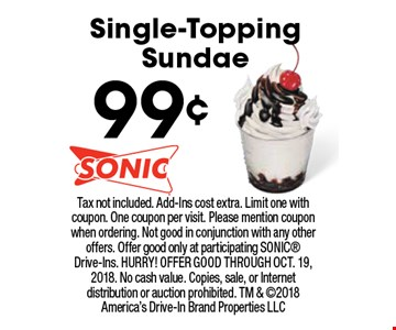 99¢ Single-Topping Sundae. Tax not included. Add-Ins cost extra. Limit one with coupon. One coupon per visit. Please mention coupon when ordering. Not good in conjunction with any other offers. Offer good only at participating Sonic Drive-Ins. Hurry! Offer good through OCT. 19, 2018. No cash value. Copies, sale, or Internet distribution or auction prohibited. TM & 2018 America's Drive-In Brand Properties LLC