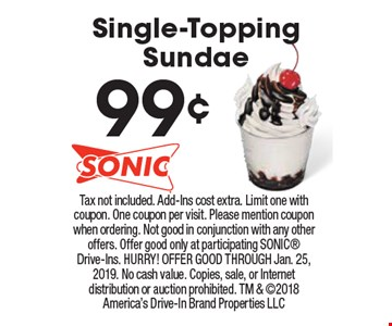 99¢ Single-Topping Sundae . Tax not included. Add-Ins cost extra. Limit one with coupon. One coupon per visit. Please mention coupon when ordering. Not good in conjunction with any other offers. Offer good only at participating Sonic Drive-Ins. Hurry! OFFER GOOD THROUGH Jan. 25, 2019. No cash value. Copies, sale, or Internet distribution or auction prohibited. TM & 2018 America's Drive-In Brand Properties LLC