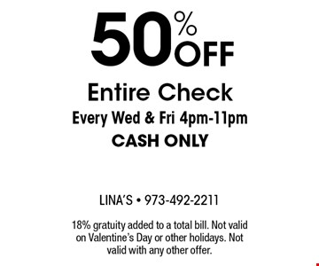 50% OFF Entire Check. Every Wed & Fri 4pm-11pm CASH ONLY. 18% gratuity added to a total bill. Not valid on Valentine's Day or other holidays. Not valid with any other offer.