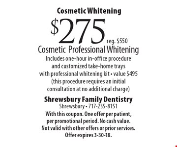 Cosmetic Whitening $275 (reg. $550) Cosmetic Professional Whitening, Includes one-hour in-office procedure and customized take-home trays with professional whitening kit - value $495 (this procedure requires an initial consultation at no additional charge). With this coupon. One offer per patient, per promotional period. No cash value. Not valid with other offers or prior services. Offer expires 3-30-18.