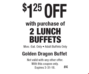 $1.25 off with purchase of 2 lunch buffets. Mon.-Sat. Only. Adult buffets only. Not valid with any other offer. With this coupon only. Expires 3-31-18.