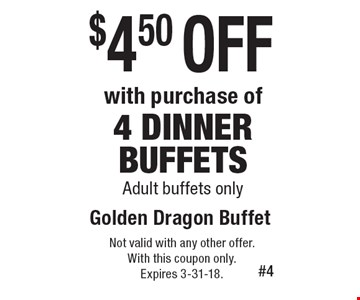 $4.50 off with purchase of 4 dinner buffets. Adult buffets only. Not valid with any other offer. With this coupon only. Expires 3-31-18.