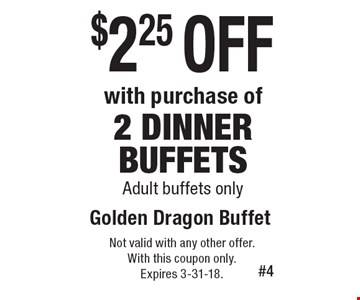 $2.25 off with purchase of 2 dinner buffets. Adult buffets only. Not valid with any other offer. With this coupon only. Expires 3-31-18.
