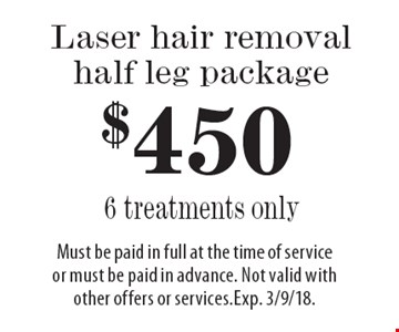 $450 Laser hair removal half leg package, 6 treatments only. Must be paid in full at the time of service or must be paid in advance. Not valid with other offers or services. Exp. 3/9/18.