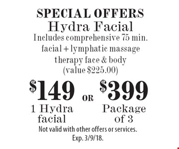 Special Offers $149 1 Hydra facial. $399 Package of 3. Includes comprehensive 75 min. facial + lymphatic massage therapy face & body (value $225.00). Not valid with other offers or services. Exp. 3/9/18.