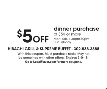 $5 Off dinner purchase of $50 or more Mon.-Sat. 3:30pm-10pm Sun. all day. With this coupon. Must purchase soda. May not be combined with other offers. Expires 3-9-18. Go to LocalFlavor.com for more coupons.