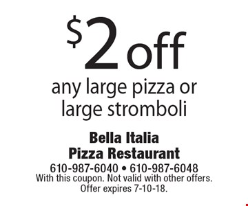 $2 off any large pizza or large stromboli. With this coupon. Not valid with other offers. Offer expires 7-10-18.