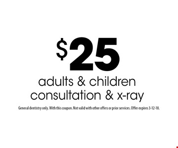 $25 adults & children consultation & x-ray. General dentistry only. With this coupon. Not valid with other offers or prior services. Offer expires 3-12-18.