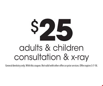 $25 adults & children consultation & x-ray. General dentistry only. With this coupon. Not valid with other offers or prior services. Offer expires 5-7-18.