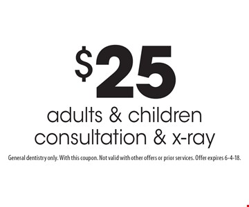 $25 adults & children consultation & x-ray. General dentistry only. With this coupon. Not valid with other offers or prior services. Offer expires 6-4-18.