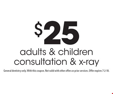 $25 adults & children consultation & x-ray. General dentistry only. With this coupon. Not valid with other offers or prior services. Offer expires 7-2-18.