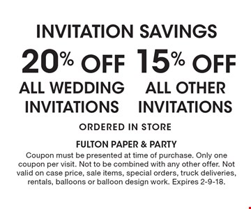 INVITATION SAVINGS 20% Off ALL WEDDING INVITATIONS, 15% Off ALL OTHER INVITATIONS Ordered in Store. Coupon must be presented at time of purchase. Only one coupon per visit. Not to be combined with any other offer. Not valid on case price, sale items, special orders, truck deliveries, rentals, balloons or balloon design work. Expires 2-9-18.