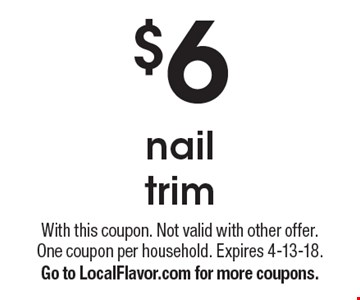 $6 nail trim. With this coupon. Not valid with other offer. One coupon per household. Expires 4-13-18. Go to LocalFlavor.com for more coupons.