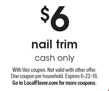 $6 nail trim. Cash only. With this coupon. Not valid with other offer. One coupon per household. Expires 6-22-18. Go to LocalFlavor.com for more coupons.
