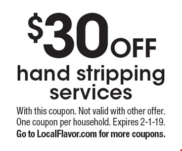 $30 OFF hand stripping services. With this coupon. Not valid with other offer. One coupon per household. Expires 2-1-19. Go to LocalFlavor.com for more coupons.