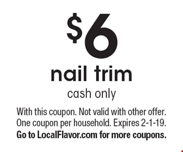 $6 nail trim. Cash only. With this coupon. Not valid with other offer. One coupon per household. Expires 2-1-19. Go to LocalFlavor.com for more coupons.