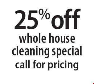 25% off whole house cleaning special. Call for pricing. 6-8-18.