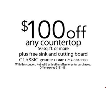 $100 off any countertop 50 sq. ft. or more plus free sink and cutting board. With this coupon. Not valid with other offers or prior purchases. Offer expires 3-31-18.