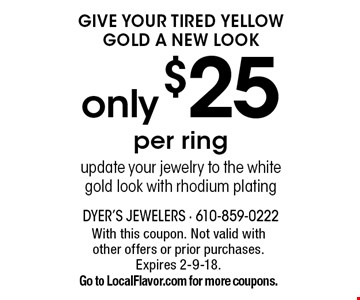 Give Your Tired Yellow Gold A New Look. Only $25 per ring. Update your jewelry to the white gold look with rhodium plating. With this coupon. Not valid with other offers or prior purchases. Expires 2-9-18. Go to LocalFlavor.com for more coupons.