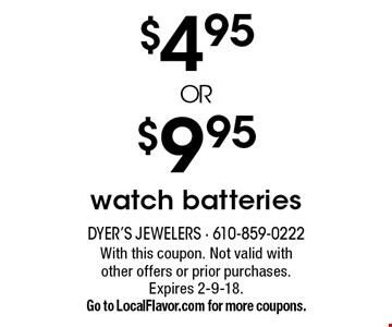 $4.95 or $9.95 watch batteries. With this coupon. Not valid with other offers or prior purchases. Expires 2-9-18. Go to LocalFlavor.com for more coupons.