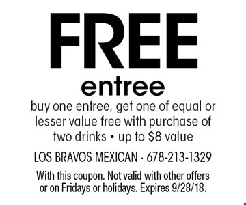 Free entree. Buy one entree, get one of equal or lesser value free with purchase of two drinks - up to $8 value. With this coupon. Not valid with other offers or on Fridays or holidays. Expires 9/28/18.