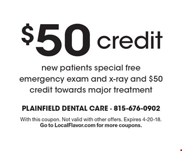 $50 credit new patients special free emergency exam and x-ray and $50 credit towards major treatment. With this coupon. Not valid with other offers. Expires 4-20-18. Go to LocalFlavor.com for more coupons.