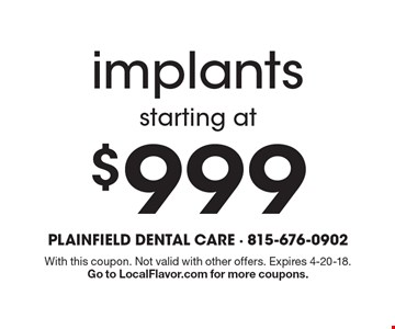 Implants starting at $999. With this coupon. Not valid with other offers. Expires 4-20-18. Go to LocalFlavor.com for more coupons.