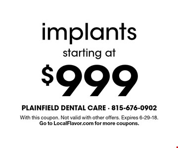 starting at $999 implants. With this coupon. Not valid with other offers. Expires 6-29-18. Go to LocalFlavor.com for more coupons.