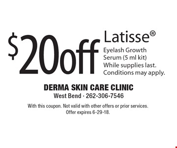 $20 off Latisse Eyelash Growth Serum (5 ml kit) While supplies last. Conditions may apply. With this coupon. Not valid with other offers or prior services. Offer expires 6-29-18.