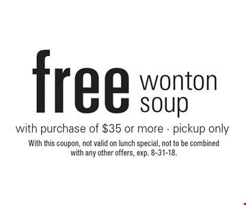 Free wonton soup with purchase of $35 or more - pickup only. With this coupon, not valid on lunch special, not to be combined with any other offers, exp. 8-31-18.