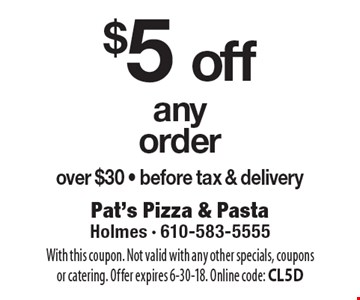 $5 off any order over $30. Before tax & delivery. With this coupon. Not valid with any other specials, coupons or catering. Offer expires 6-30-18. Online code: CL5D