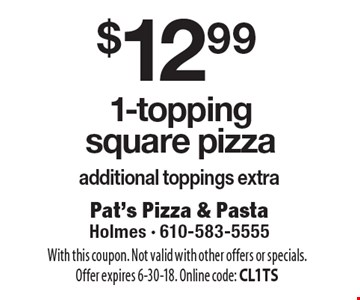 $12.99 1-topping square pizza. Additional toppings extra. With this coupon. Not valid with other offers or specials. Offer expires 6-30-18. Online code: CL1TS