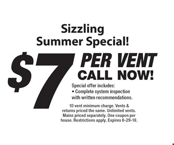 Sizzling Summer Special! $7 per vent. CALL NOW! Special offer includes:  Complete system inspection with written recommendations. 10 vent minimum charge. Vents & returns priced the same. Unlimited vents. Mains priced separately. One coupon per house. Restrictions apply. Expires 6-29-18.