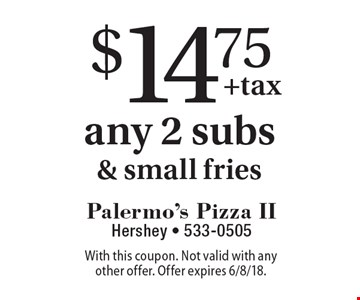 $14.75 any 2 subs& small fries. With this coupon. Not valid with any other offer. Offer expires 6/8/18.
