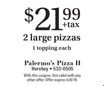 $21.99 2 large pizzas. 1 topping each. With this coupon. Not valid with any other offer. Offer expires 6/8/18.
