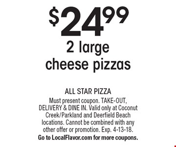 $24.99 2 large cheese pizzas. Must present coupon. TAKE-OUT, DELIVERY & DINE IN. Valid only at Coconut Creek/Parkland and Deerfield Beach locations. Cannot be combined with any other offer or promotion. Exp. 4-13-18. Go to LocalFlavor.com for more coupons.