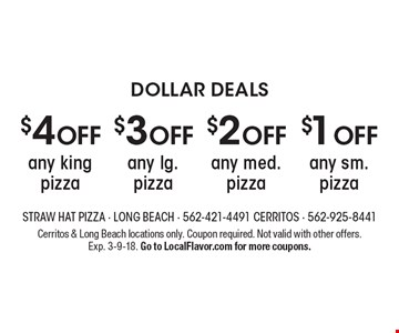 DOLLAR DEALS. $1 OFF any sm. pizza. $2 OFF any med. pizza. $3 OFF any lg. pizza. $4 OFF any king pizza. Cerritos & Long Beach locations only. Coupon required. Not valid with other offers. Exp. 3-9-18. Go to LocalFlavor.com for more coupons.