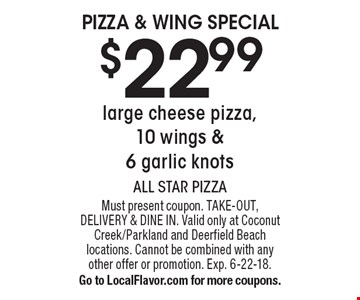 Pizza & Wing Special $22.99 large cheese pizza, 10 wings & 6 garlic knots. Must present coupon. TAKE-OUT, DELIVERY & DINE IN. Valid only at Coconut Creek/Parkland and Deerfield Beach locations. Cannot be combined with any other offer or promotion. Exp. 6-22-18. Go to LocalFlavor.com for more coupons.