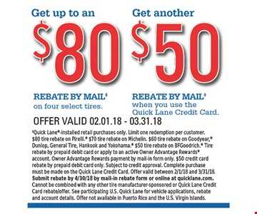 Get Up To an $80 Rebate by Mail on four select tires; Get another $50 Rebate by Mail when you use the Quick Lane Credit Card