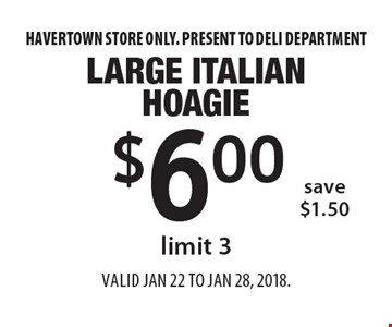 $6.00 Large Italian Hoagie. Limit 3. Save $1.50 . Havertown store only. Present to deli department. Valid Jan 22 to Jan 28, 2018.