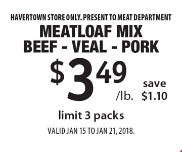 $3.49 /lb. Meatloaf mix. Beef - veal - pork. Save $1.10. Limit 3 packs. Havertown store only. Present to meat department. Valid Jan 15 to Jan 21, 2018.