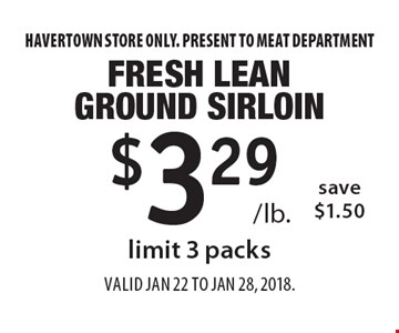 $3.29 /lb. Fresh Lean Ground Sirloin. Save $1.50. Limit 3 packs. Havertown store only. Present to MEAT DEPARTMENT. Valid Jan 22 to Jan 28, 2018.