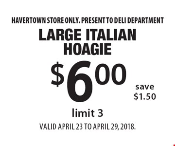 $6.00 Large Italian Hoagie. Limit 3 save $1.50. Havertown store only. Present to deli department. Valid April 23 To April 29, 2018.