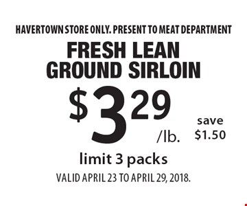 $3.29 /lb. Fresh Lean Ground Sirloin. Save $1.50. Limit 3 packs. Havertown store only. Present to meat department. Valid April 23 To April 29, 2018.
