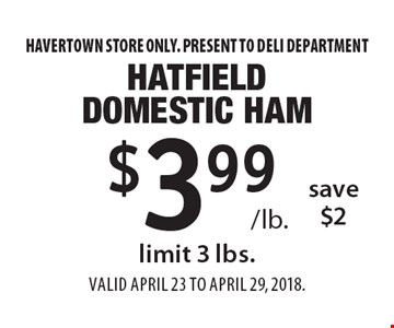 $3.99 /lb. Hatfield domestic ham. Save $2. Limit 3 lbs. Havertown store only. Present to deli department. Valid April 23 To April 29, 2018.