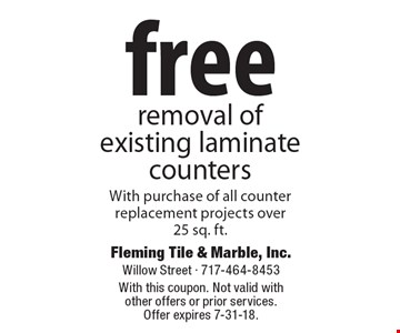 free removal of existing laminate counters With purchase of all counterreplacement projects over25 sq. ft.. With this coupon. Not valid with other offers or prior services. Offer expires 7-31-18.