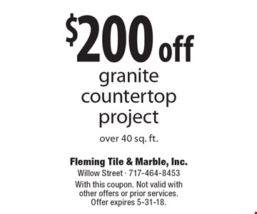 $200 off granite countertop project over 40 sq. ft.. With this coupon. Not valid with other offers or prior services. Offer expires 5-31-18.